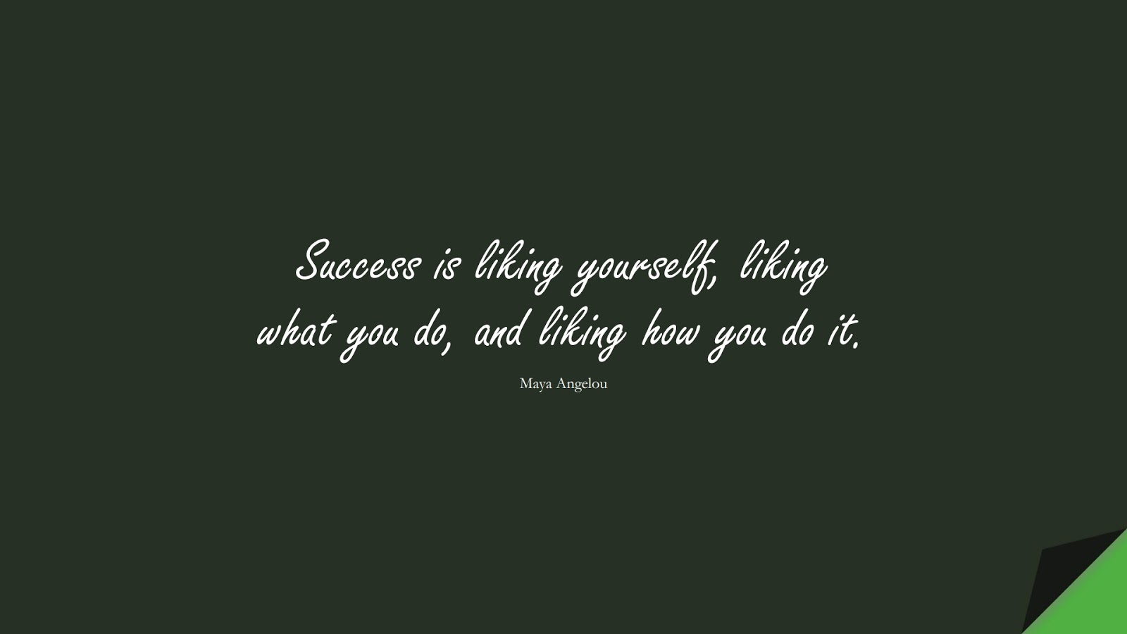 Success is liking yourself, liking what you do, and liking how you do it. (Maya Angelou);  #MayaAngelouQuotes