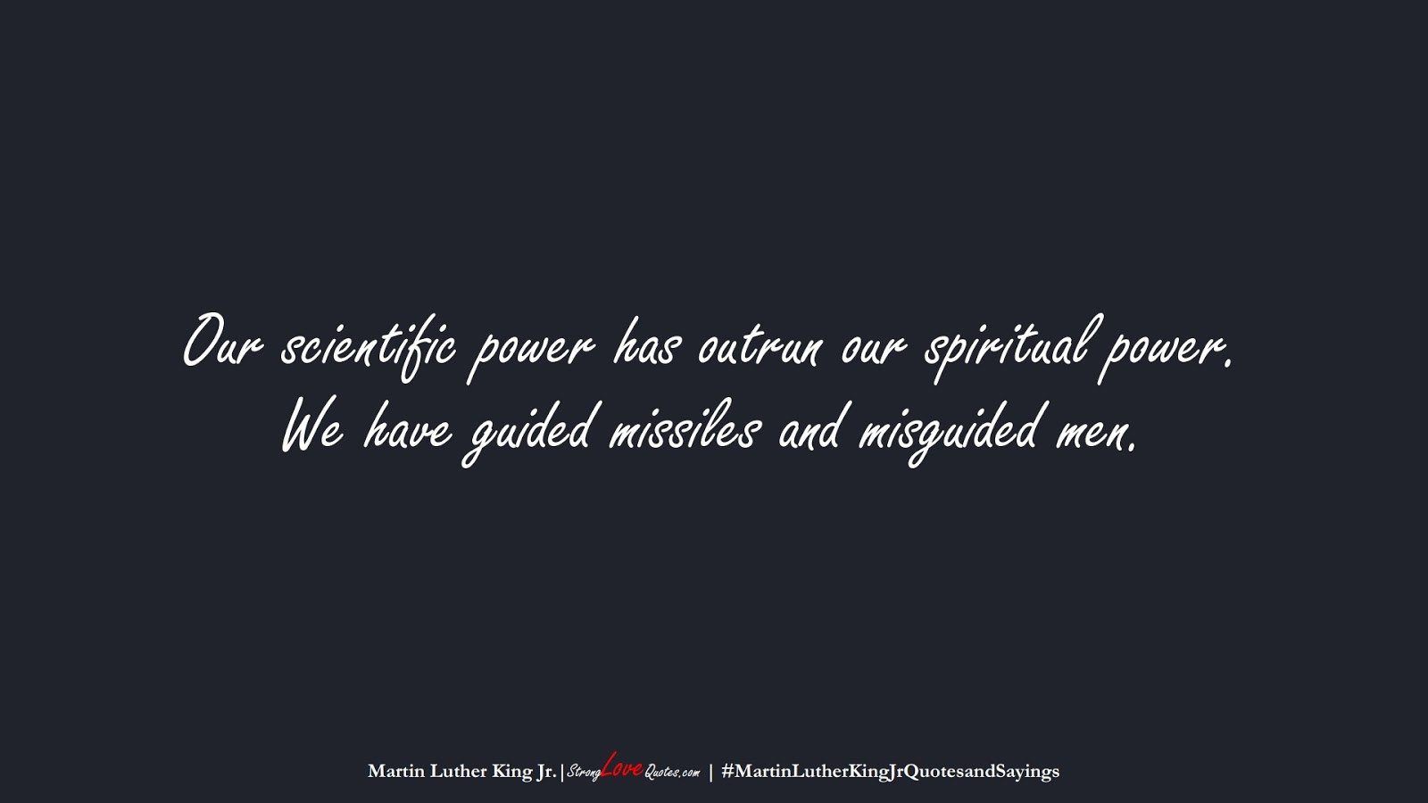 Our scientific power has outrun our spiritual power. We have guided missiles and misguided men. (Martin Luther King Jr.);  #MartinLutherKingJrQuotesandSayings