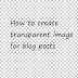 How To Create Transparent Images For Blog Posts