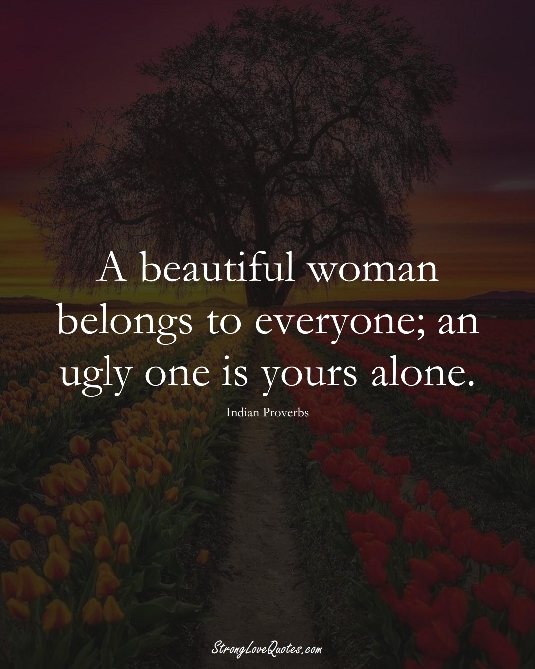 A beautiful woman belongs to everyone; an ugly one is yours alone. (Indian Sayings);  #AsianSayings