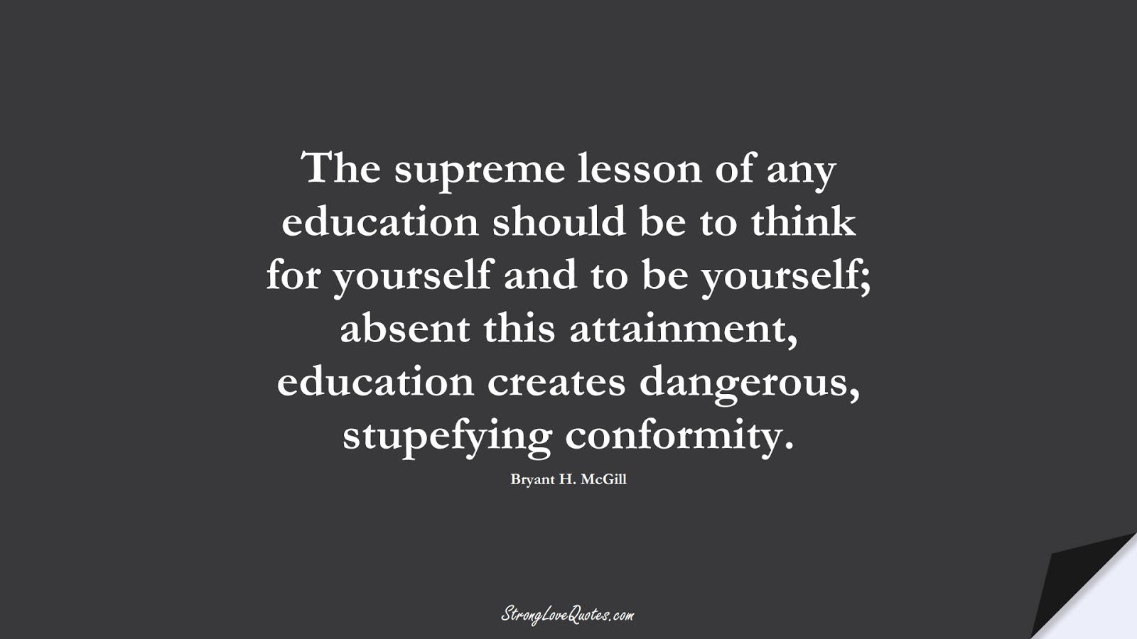 The supreme lesson of any education should be to think for yourself and to be yourself; absent this attainment, education creates dangerous, stupefying conformity. (Bryant H. McGill);  #EducationQuotes