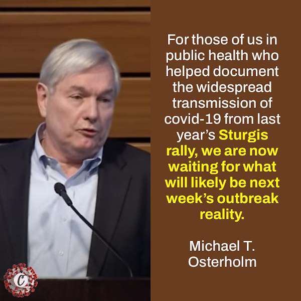 For those of us in public health who helped document the widespread transmission of covid-19 from last year's Sturgis rally, we are now waiting for what will likely be next week's outbreak reality. — Michael T. Osterholm, an infectious-disease expert at the University of Minnesota