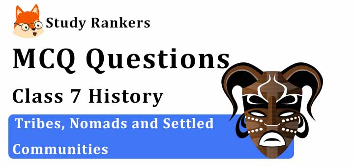 MCQ Questions for Class 7 History: Ch 7 Tribes, Nomads and Settled Communities