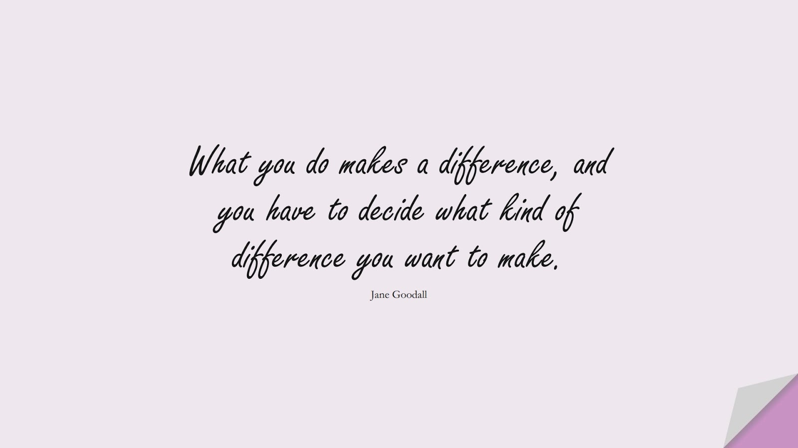 What you do makes a difference, and you have to decide what kind of difference you want to make. (Jane Goodall);  #BestQuotes