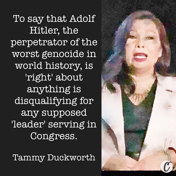 To say that Adolf Hitler, the perpetrator of the worst genocide in world history, is 'right' about anything is disqualifying for any supposed 'leader' serving in Congress. — Democratic Sen. Tammy Duckworth