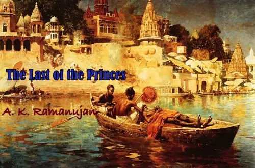 """How is the glory of the Past contrasted with their Present plight in A.K. Ramanujan's poem """"The Last of the Princes""""? OR Comment on the element of pathos in the poem. OR Trace the element of irony in the poem."""