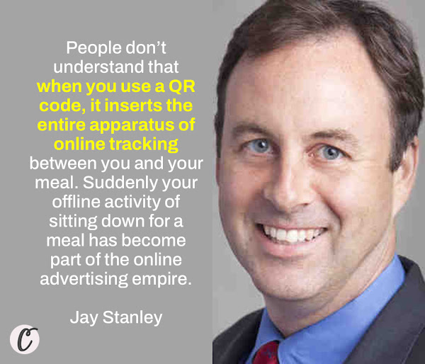 People don't understand that when you use a QR code, it inserts the entire apparatus of online tracking between you and your meal. Suddenly your offline activity of sitting down for a meal has become part of the online advertising empire. — Jay Stanley, a senior policy analyst at the American Civil Liberties Union