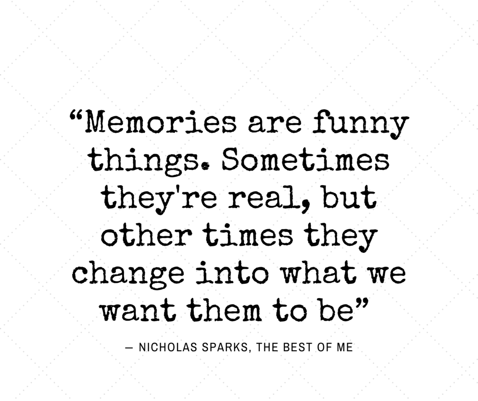 Memories are funny things... Nicholas Sparks, The Best of Me