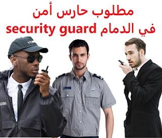 وظائف السعودية مطلوب حارس أمن في الدمام security guard