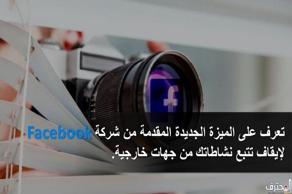 تعرف على الميزة الجديدة المقدمة من فيسبوك لإيقاف تتبع نشاطاتك من جهات خارجية.