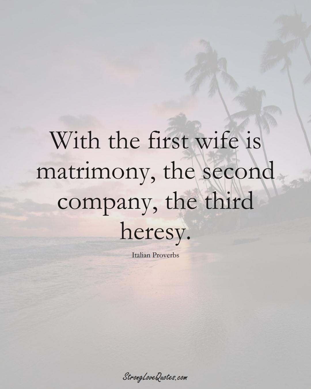 With the first wife is matrimony, the second company, the third heresy. (Italian Sayings);  #EuropeanSayings