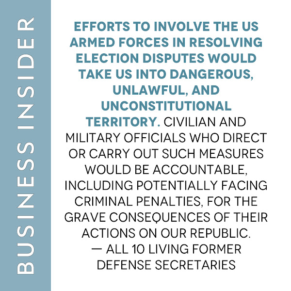 Efforts to involve the US armed forces in resolving election disputes would take us into dangerous, unlawful, and unconstitutional territory. Civilian and military officials who direct or carry out such measures would be accountable, including potentially facing criminal penalties, for the grave consequences of their actions on our republic. — All 10 living former defense secretaries