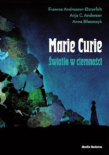 """""""Maria Skłodowska-Curie. Światło w ciemności"""" Anja Cetti Andersen, Anna Błaszczyk   , Frances Andreasen Østerfelt"""
