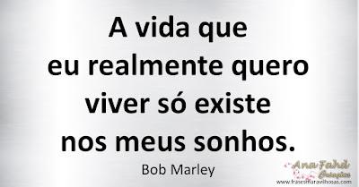 A vida que eu realmente quero viver só existe nos meus sonhos. Bob Marley