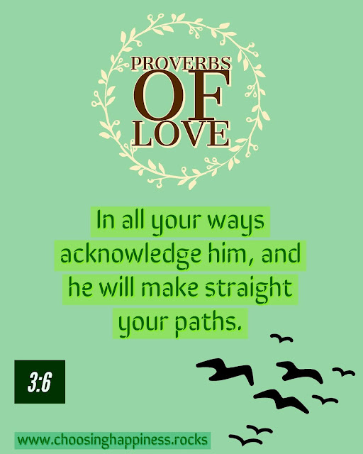 Proverbs of love post.  Proverbs 3:6. In all your ways acknowledge him, and he will make straight your paths.