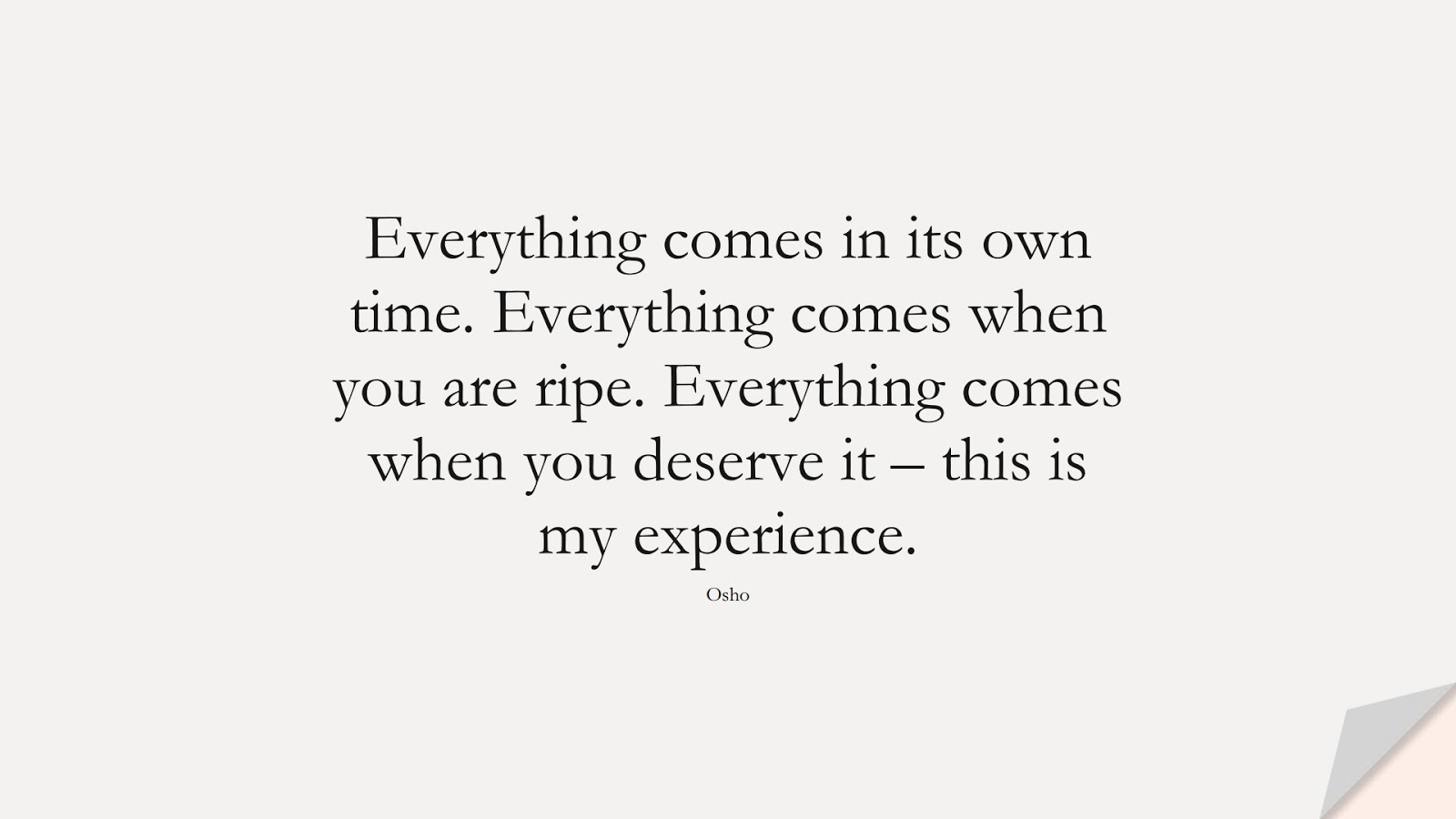 Everything comes in its own time. Everything comes when you are ripe. Everything comes when you deserve it – this is my experience. (Osho);  #NeverGiveUpQuotes