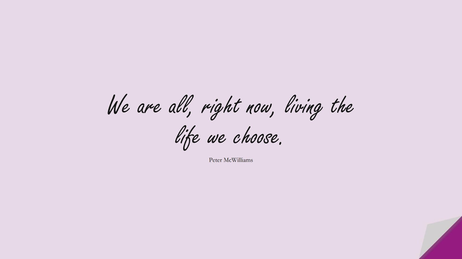 We are all, right now, living the life we choose. (Peter McWilliams);  #ShortQuotes