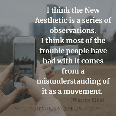 "Aesthetic Quotes And Beautiful Sayings With Deep Meaning: ""I think the New Aesthetic is a series of observations. I think most of the trouble people have had with it comes from a misunderstanding of it as a movement."" - Warren Ellis"