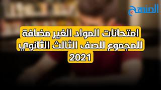 امتحانات المواد الغير مضافة للمجموع للصف الثالث الثانوي 2021