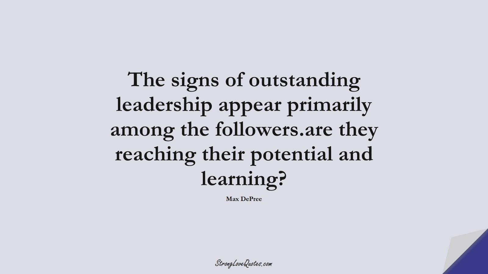 The signs of outstanding leadership appear primarily among the followers.are they reaching their potential and learning? (Max DePree);  #LearningQuotes