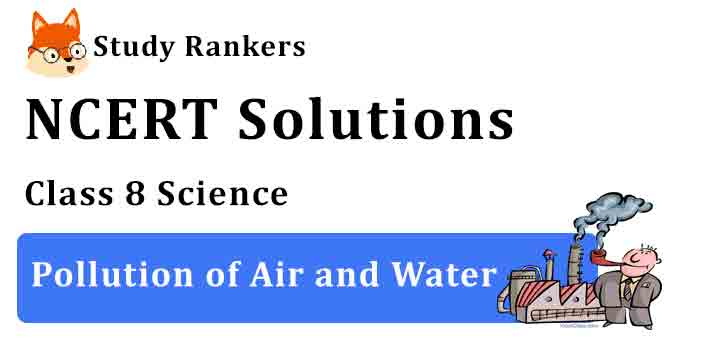 NCERT Solutions for Class 8 Science Chapter 18 Pollution of Air and Water