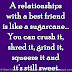 A relationships with a best friend is like a sugarcane... You can crush it, shred it, grind it, squeeze it and it's still sweet.