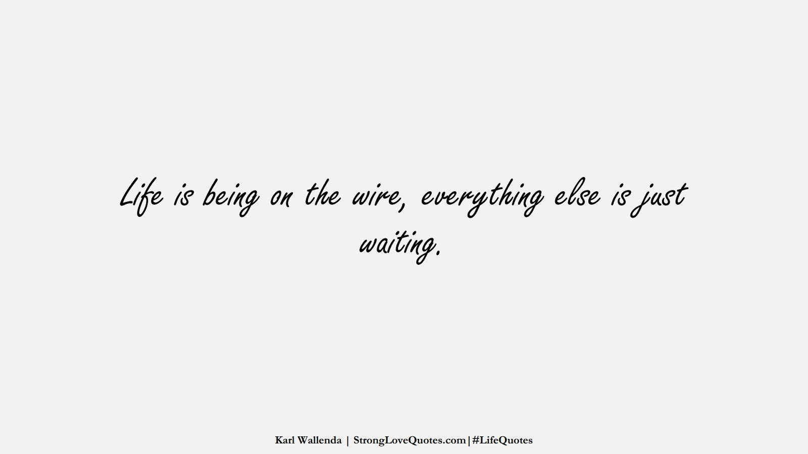 Life is being on the wire, everything else is just waiting. (Karl Wallenda);  #LifeQuotes