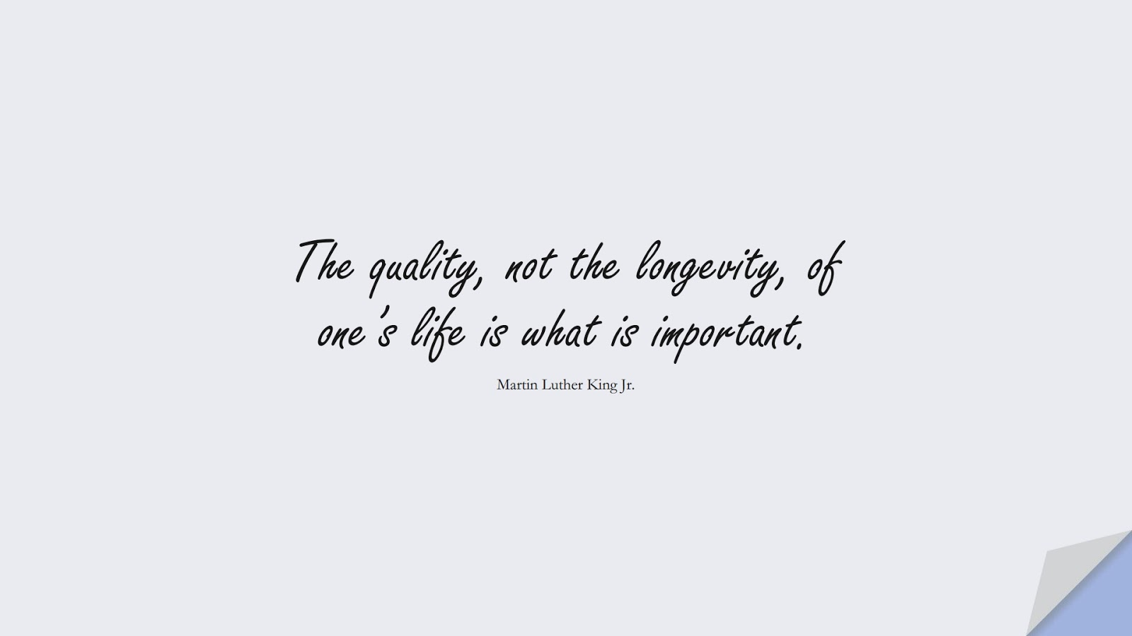 The quality, not the longevity, of one's life is what is important. (Martin Luther King Jr.);  #MartinLutherKingJrQuotes