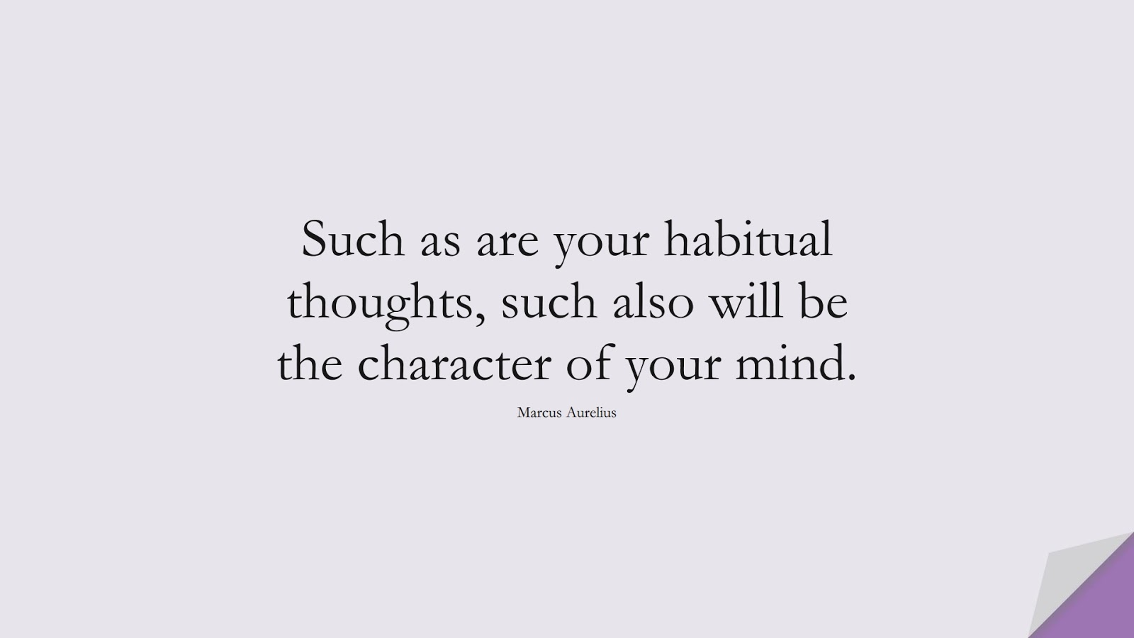 Such as are your habitual thoughts, such also will be the character of your mind. (Marcus Aurelius);  #MarcusAureliusQuotes
