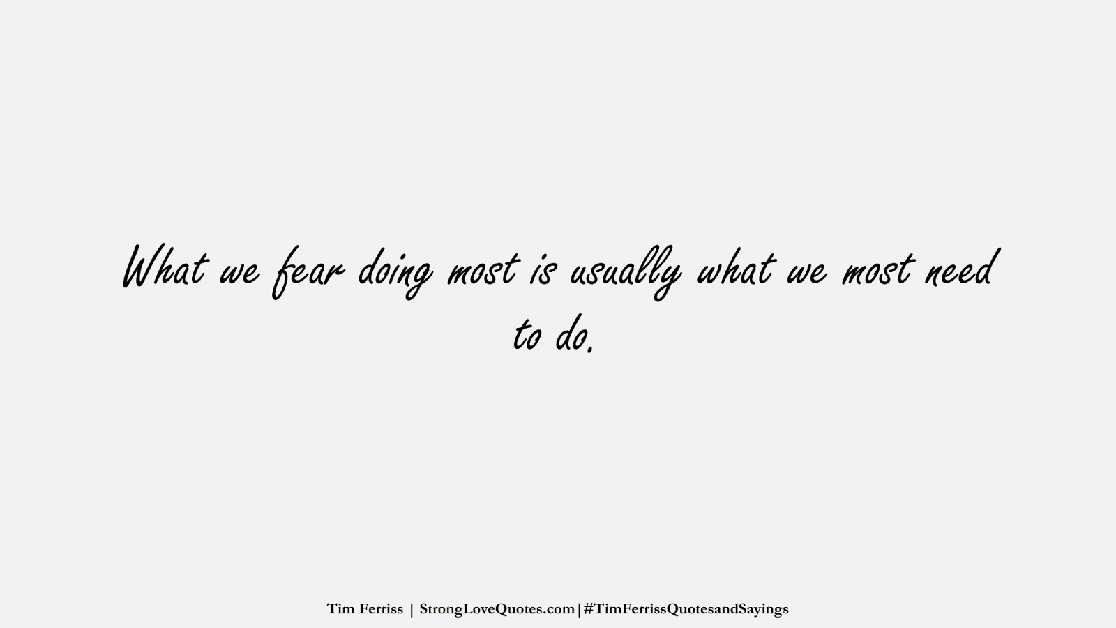What we fear doing most is usually what we most need to do. (Tim Ferriss);  #TimFerrissQuotesandSayings