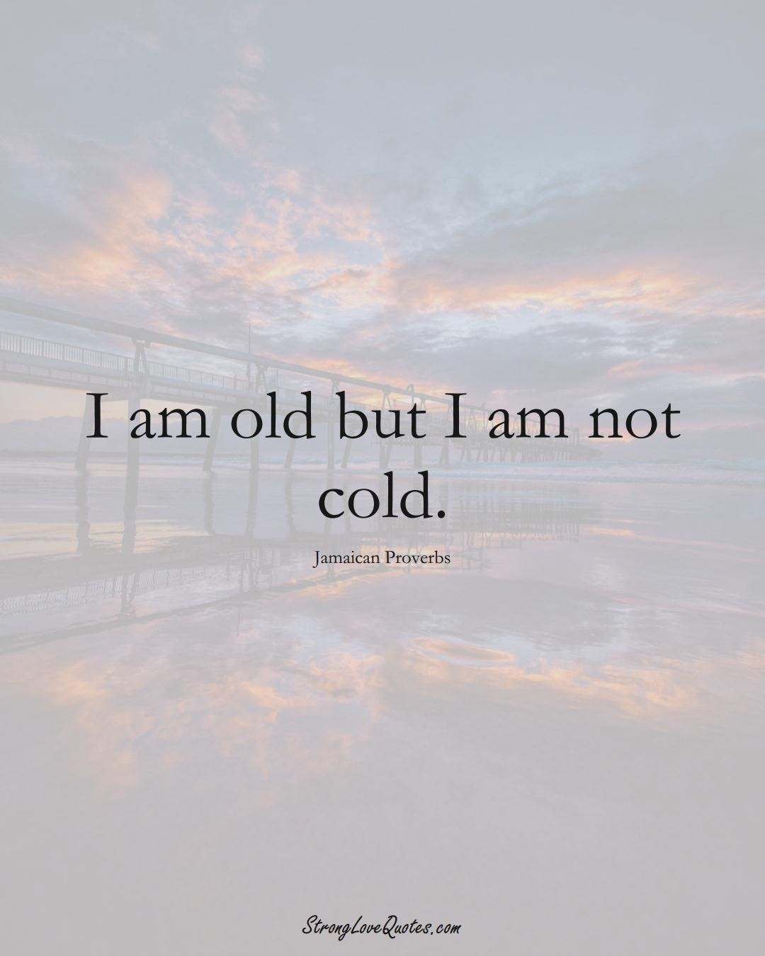 I am old but I am not cold. (Jamaican Sayings);  #CaribbeanSayings