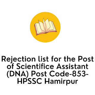 Rejection list for the Post of Scientifice Assistant (DNA) Post Code-853-HPSSC Hamirpur
