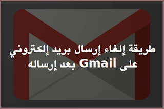 طريقة إلغاء إرسال بريد إلكتروني على Gmail جيميل بعد إرساله