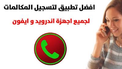 افضل تطبيق لتسجيل المكالمات الصادرة و الواردة على هاتفك