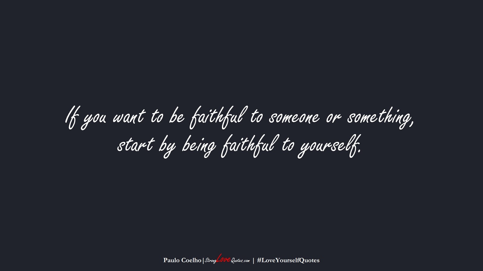 If you want to be faithful to someone or something, start by being faithful to yourself. (Paulo Coelho);  #LoveYourselfQuotes