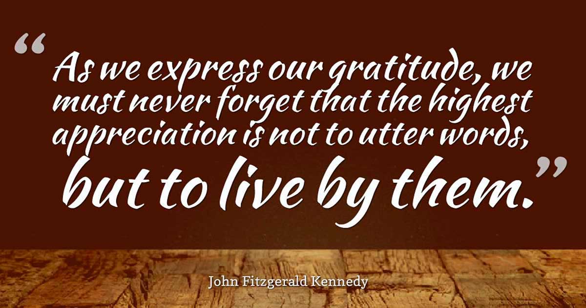 "Thanksgiving Quotes, ""As we express our gratitude, we must never forget that the highest appreciation is not to utter words, but to live by them."" – John Fitzgerald Kennedy"