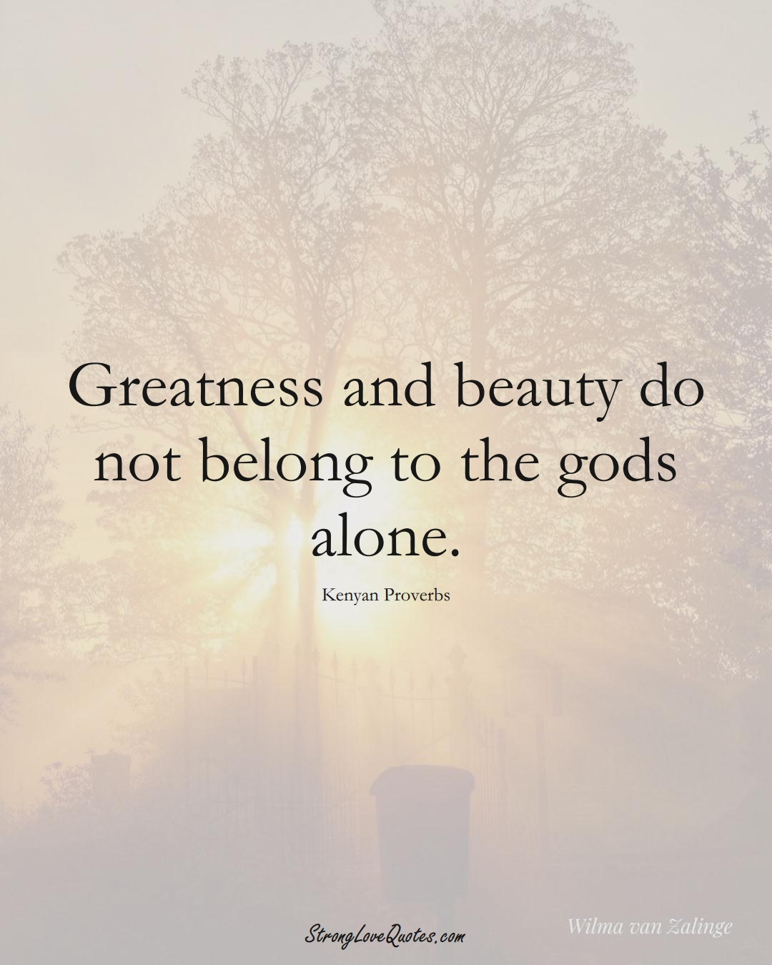 Greatness and beauty do not belong to the gods alone. (Kenyan Sayings);  #AfricanSayings