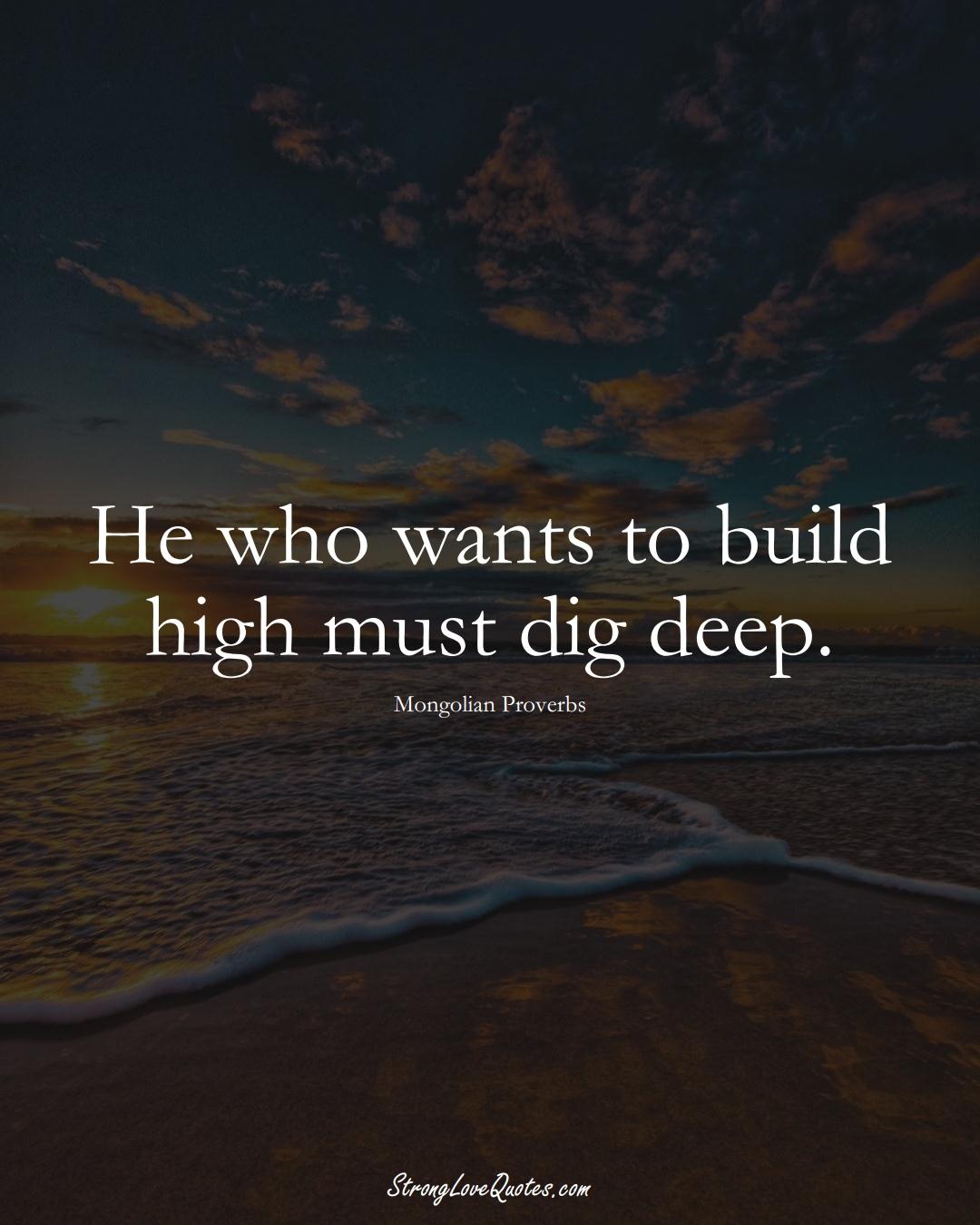 He who wants to build high must dig deep. (Mongolian Sayings);  #AsianSayings
