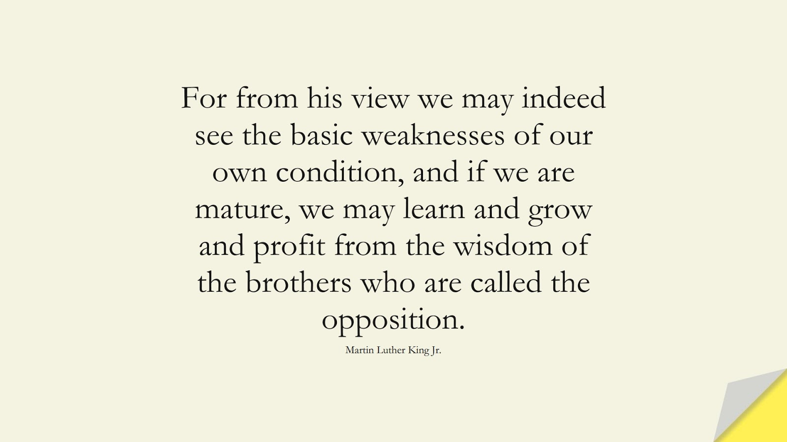 For from his view we may indeed see the basic weaknesses of our own condition, and if we are mature, we may learn and grow and profit from the wisdom of the brothers who are called the opposition. (Martin Luther King Jr.);  #MartinLutherKingJrQuotes
