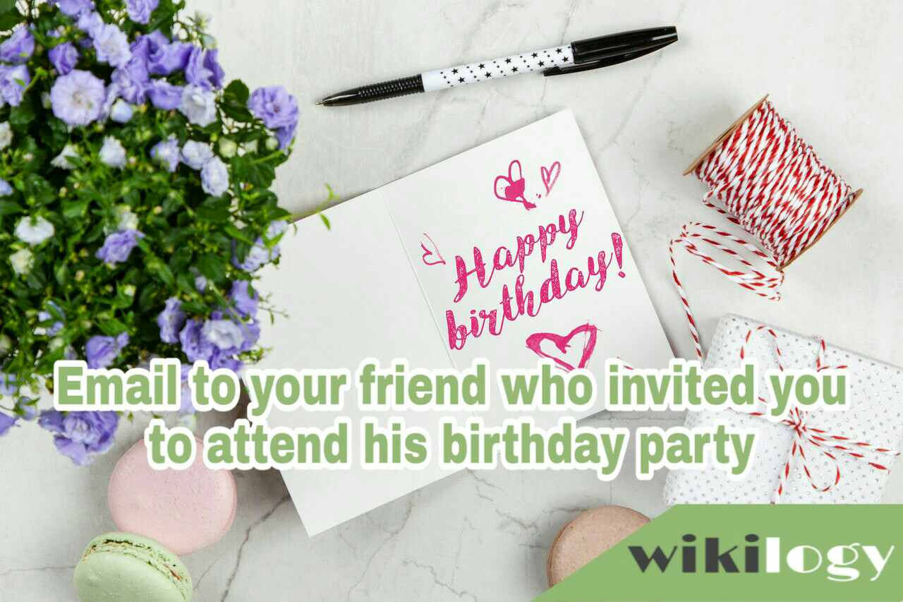 Write a reply email to your friend who invited you to attend his birthday party