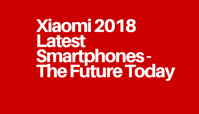 Xiaomi 2018 Latest Smartphones - The Future Today