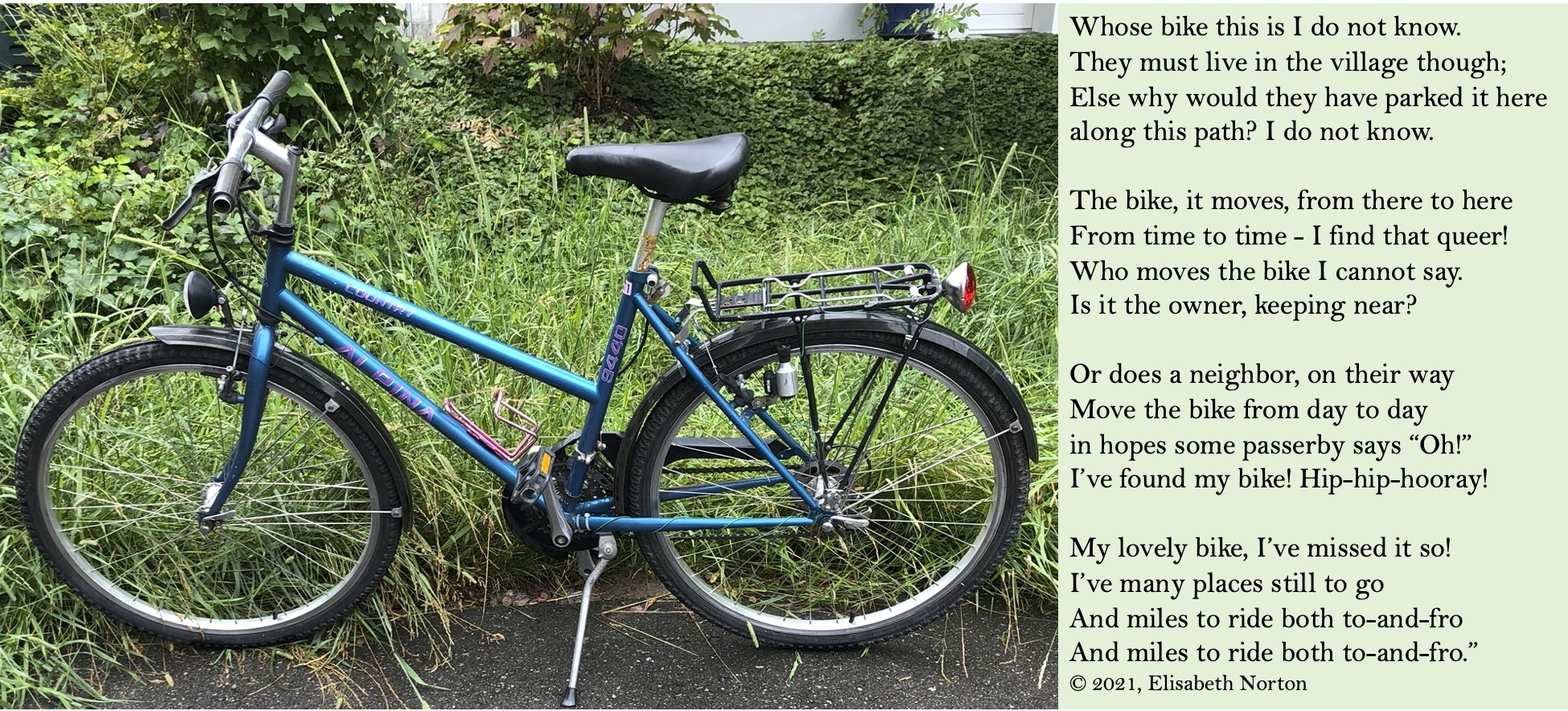 """photo of a blue bicycle parked on a path by grass. A poem copyright 2021 by Elisabeth Norton: Whose bike this is I do not know. They must live in the village though; Else why would they have parked it here along this path? I do not know.  The bike, it moves, from there to here From time to time - I find that queer! Who moves the bike I cannot say. Is it the owner, keeping near?  Or does a neighbor, on their way Move the bike from day to day in hopes some passerby says """"Oh!"""" I've found my bike! Hip-hip-hooray!  My lovely bike, I've missed it so! I've many places still to go And miles to ride both to-and-fro  And miles to ride both to-and-fro."""""""