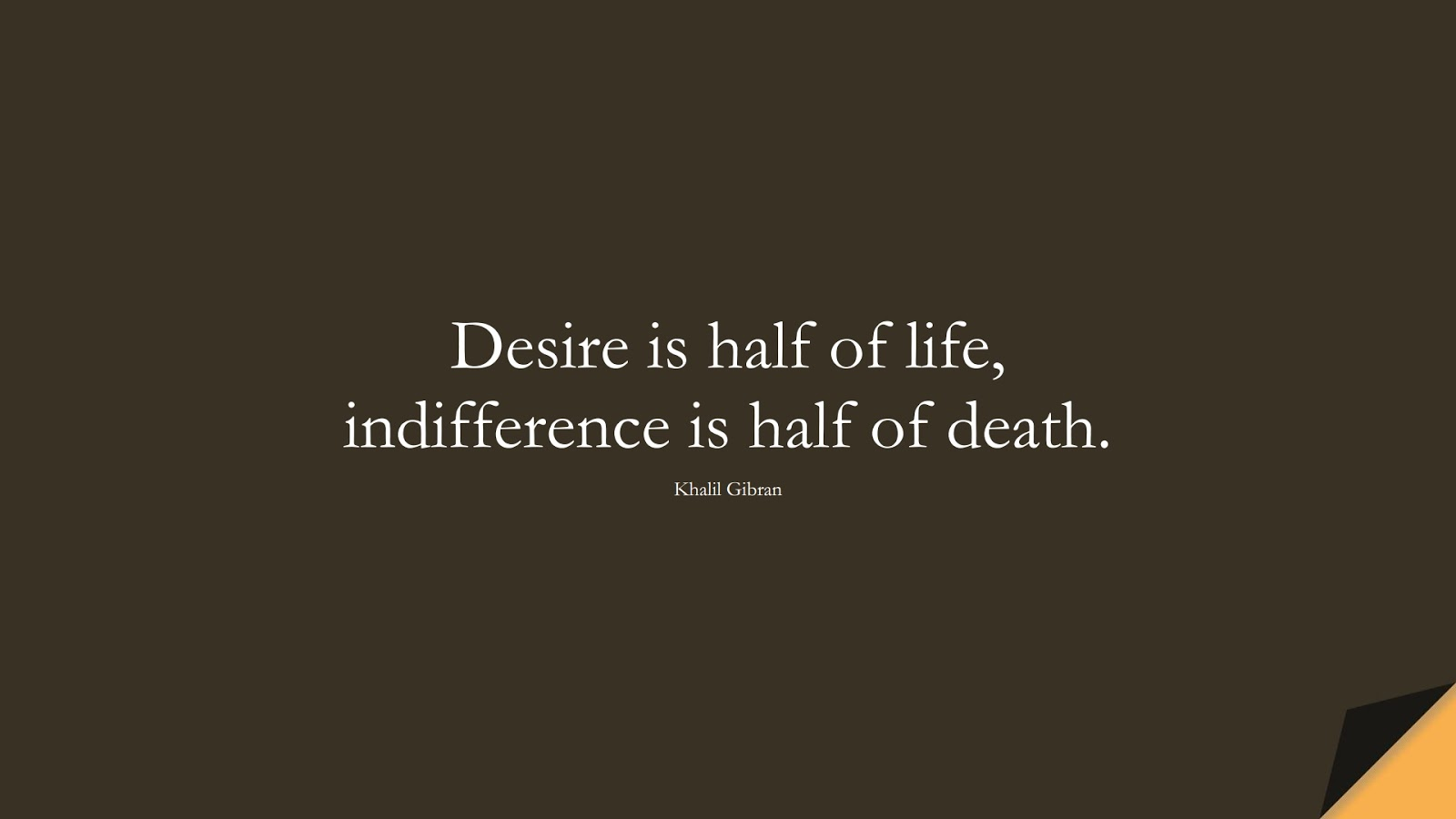Desire is half of life, indifference is half of death. (Khalil Gibran);  #InspirationalQuotes