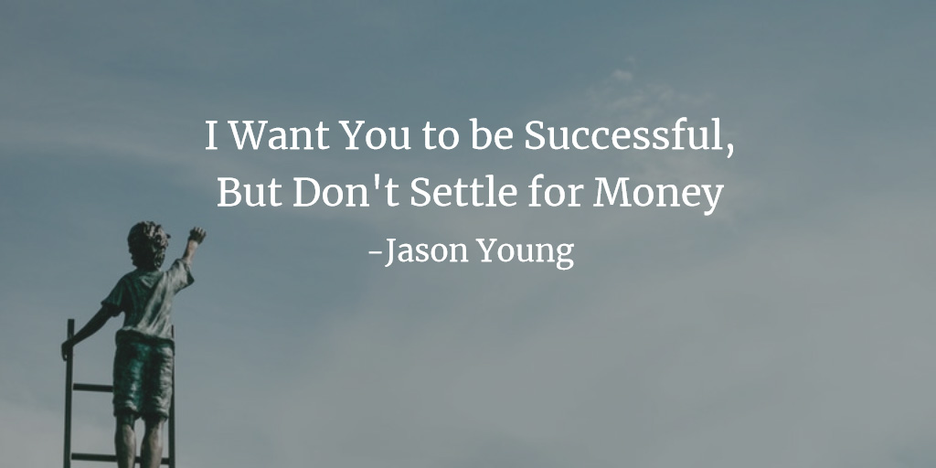 I Want You to be Successful, But Don't Settle for Money