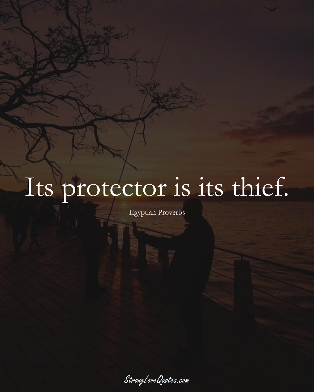 Its protector is its thief. (Egyptian Sayings);  #MiddleEasternSayings