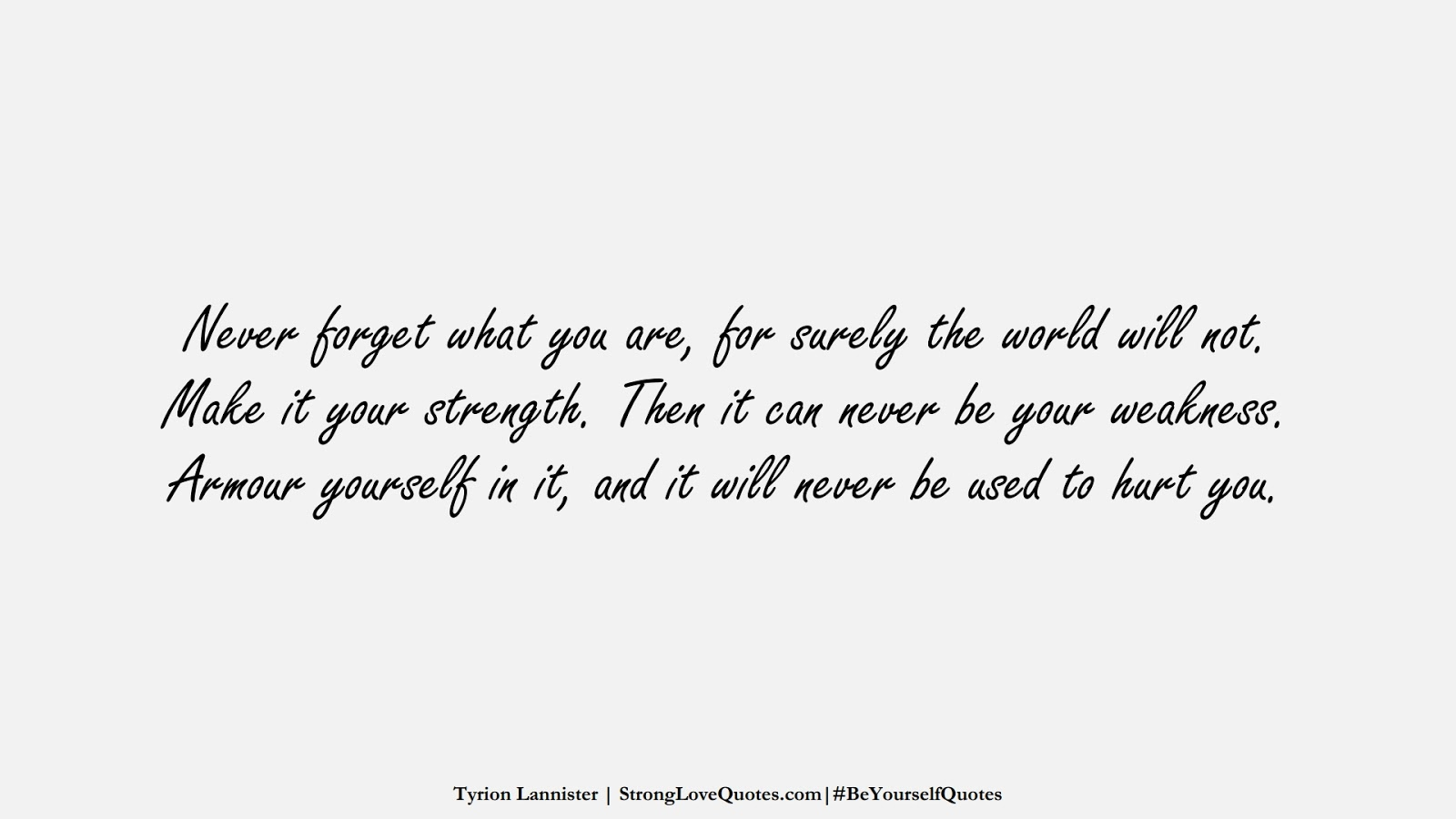 Never forget what you are, for surely the world will not. Make it your strength. Then it can never be your weakness. Armour yourself in it, and it will never be used to hurt you. (Tyrion Lannister);  #BeYourselfQuotes