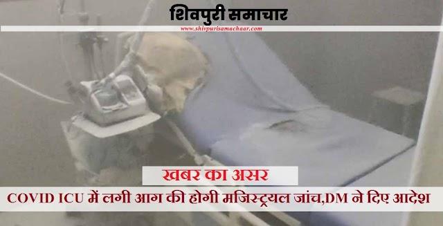खबर का असर: COVID ICU में लगी आग की होगी मजिस्ट्रयल जांच, DM ने दिए आदेश - SHIVPURI NEWS