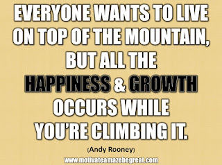 "33 Happiness Quotes To Inspire Your Day: ""Everyone wants to live on top of the mountain, but all the happiness and growth occurs while you're climbing it."" - Andy Rooney"
