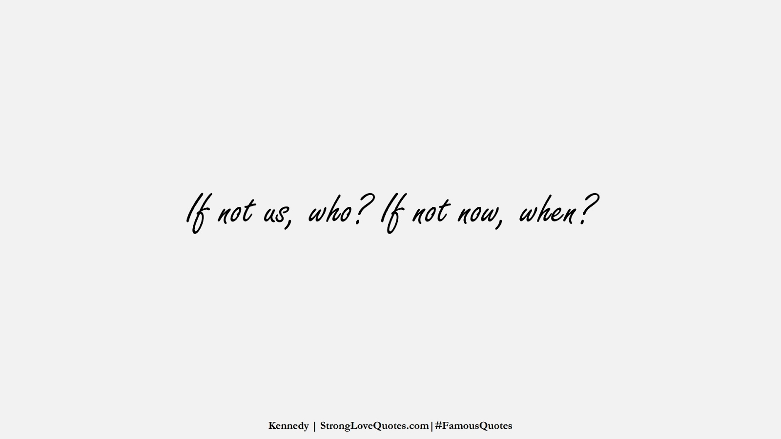 If not us, who? If not now, when? (Kennedy);  #FamousQuotes