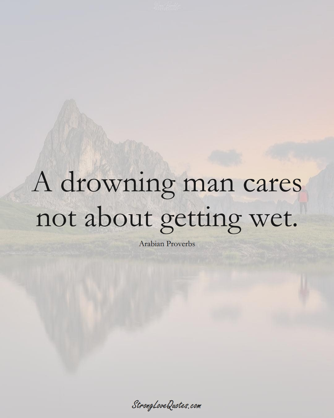 A drowning man cares not about getting wet. (Arabian Sayings);  #aVarietyofCulturesSayings